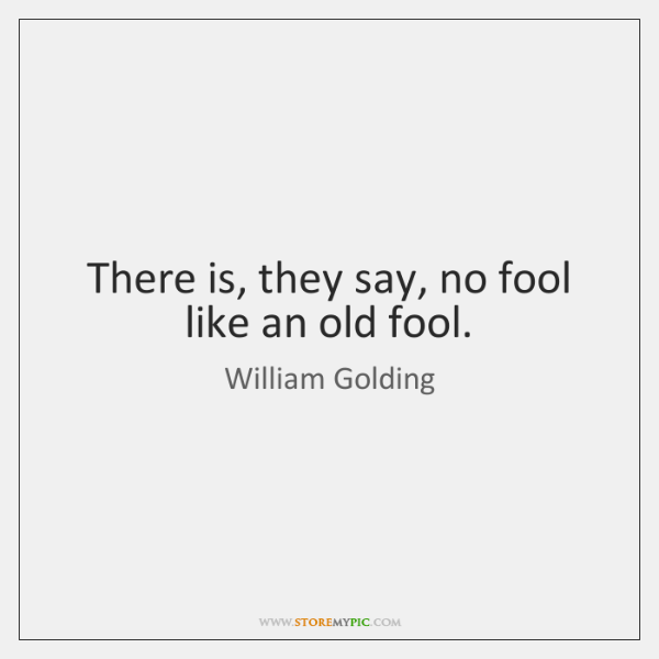 There is, they say, no fool like an old fool.