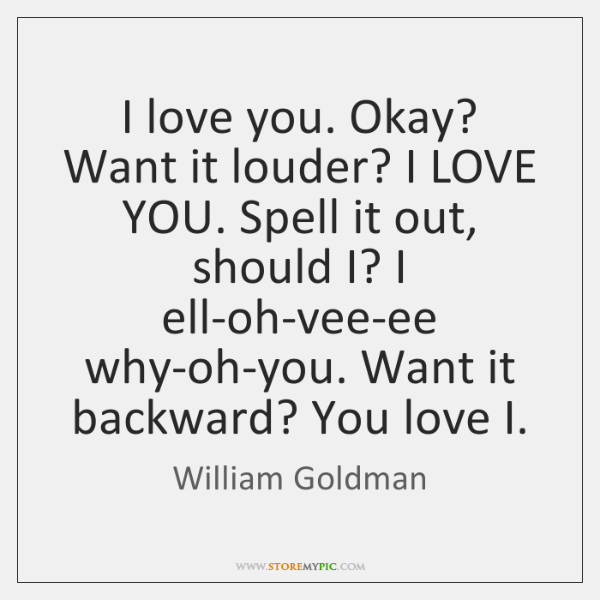 I love you. Okay? Want it louder? I LOVE YOU. Spell it ...