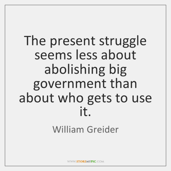 The present struggle seems less about abolishing big government than about who ...