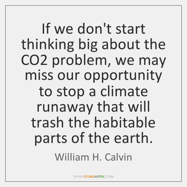 If we don't start thinking big about the CO2 problem, we may ...