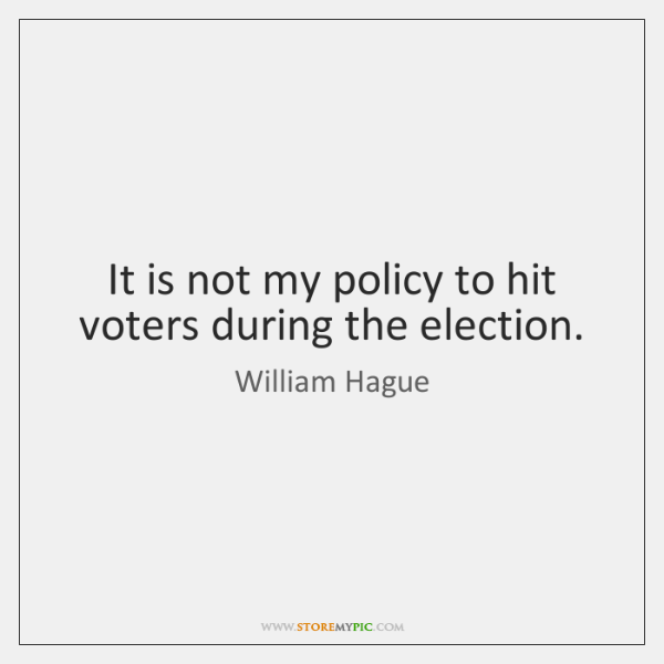 It is not my policy to hit voters during the election.