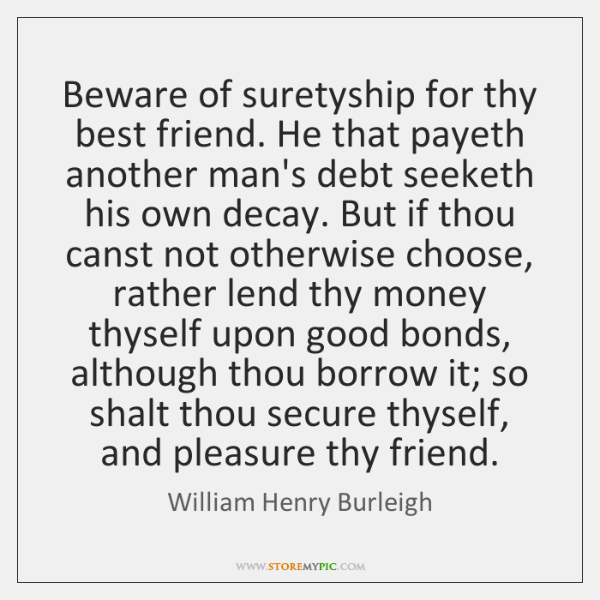 Beware of suretyship for thy best friend. He that payeth another man's ...