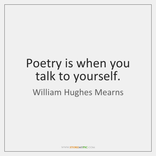 Poetry is when you talk to yourself.