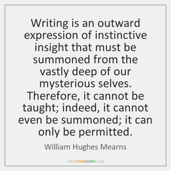 Writing is an outward expression of instinctive insight that must be summoned ...