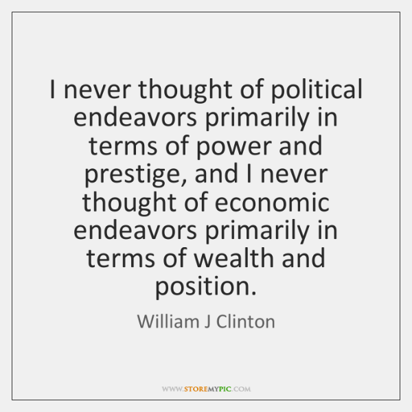 I never thought of political endeavors primarily in terms of power and ...