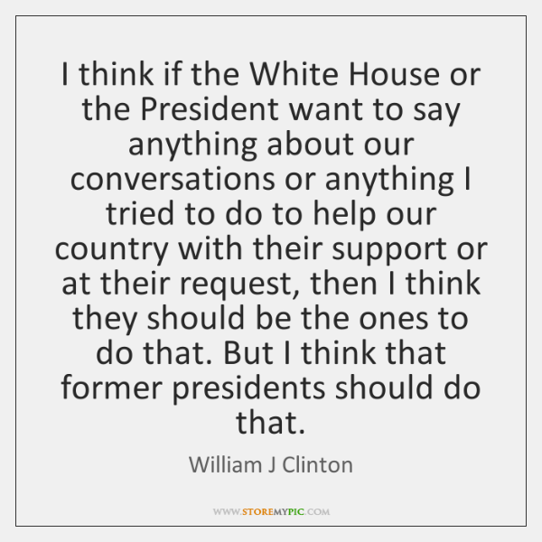 I think if the White House or the President want to say ...