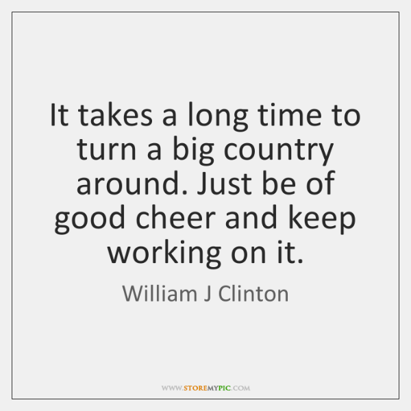 It takes a long time to turn a big country around. Just ...