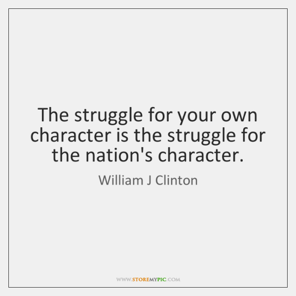 The struggle for your own character is the struggle for the nation's ...