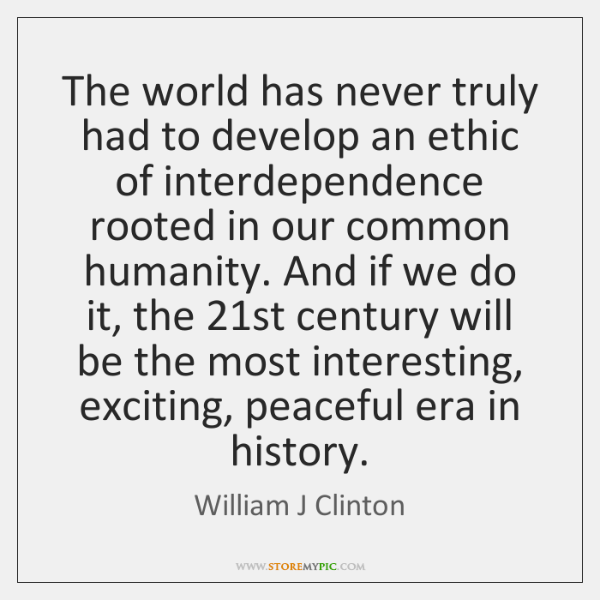 The world has never truly had to develop an ethic of interdependence ...
