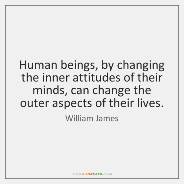 Human beings, by changing the inner attitudes of their minds, can change ...
