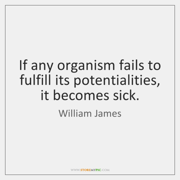 If any organism fails to fulfill its potentialities, it becomes sick.
