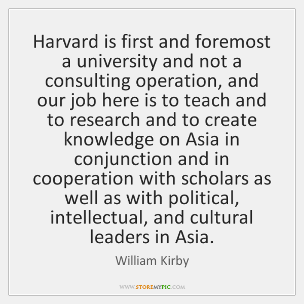 Harvard is first and foremost a university and not a consulting operation, ...