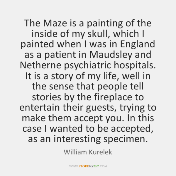 The Maze is a painting of the inside of my skull, which ...