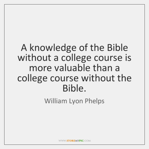 A knowledge of the Bible without a college course is more valuable ...