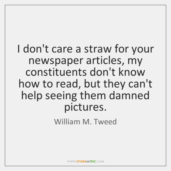 I don't care a straw for your newspaper articles, my constituents don't ...