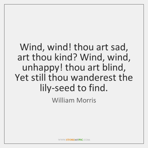 Wind, wind! thou art sad, art thou kind? Wind, wind, unhappy! thou ...