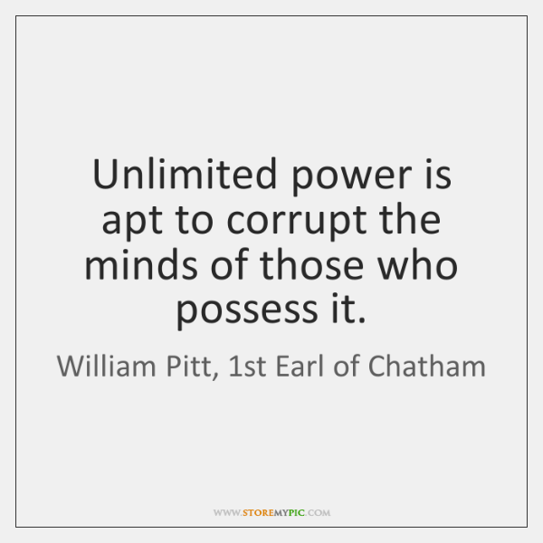 Unlimited power is apt to corrupt the minds of those who possess ...