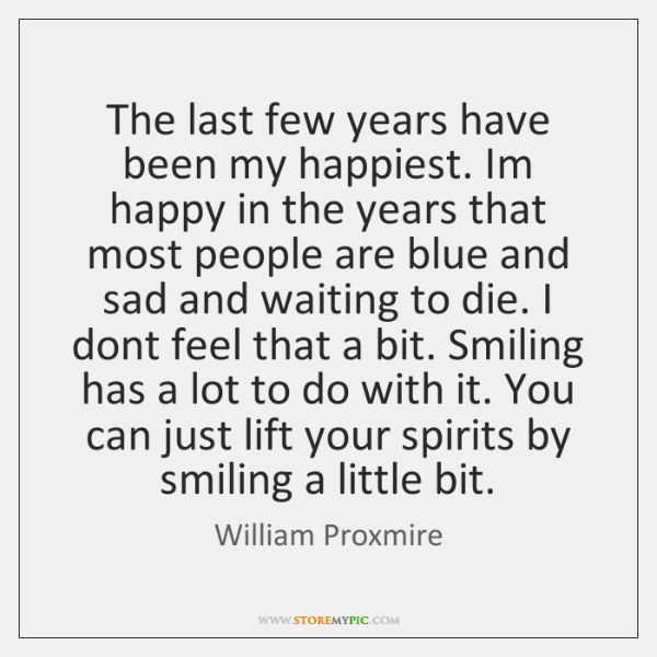 The last few years have been my happiest. Im happy in the ...