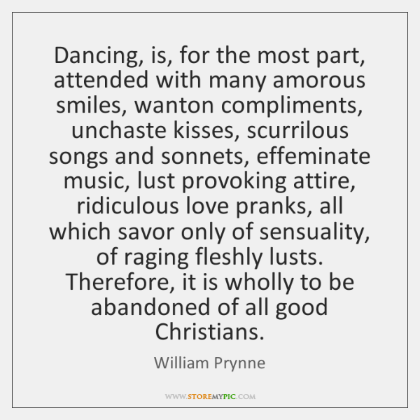 Dancing, is, for the most part, attended with many amorous smiles, wanton ...