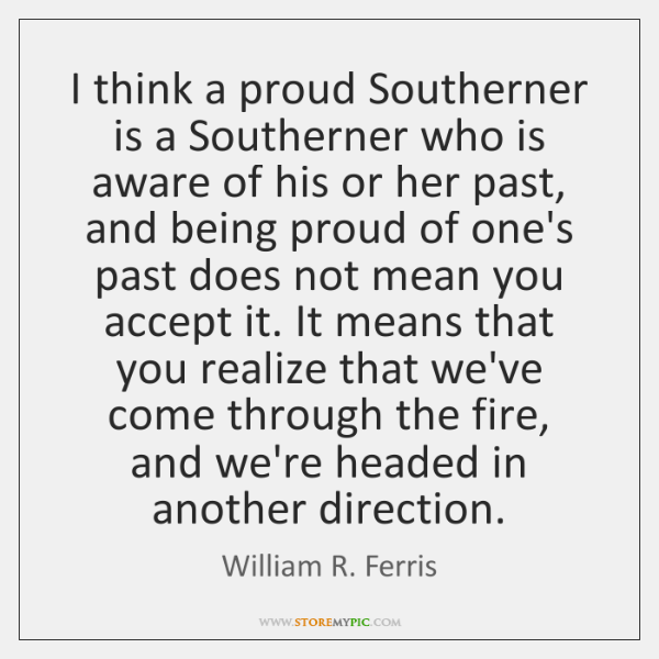 I think a proud Southerner is a Southerner who is aware of ...