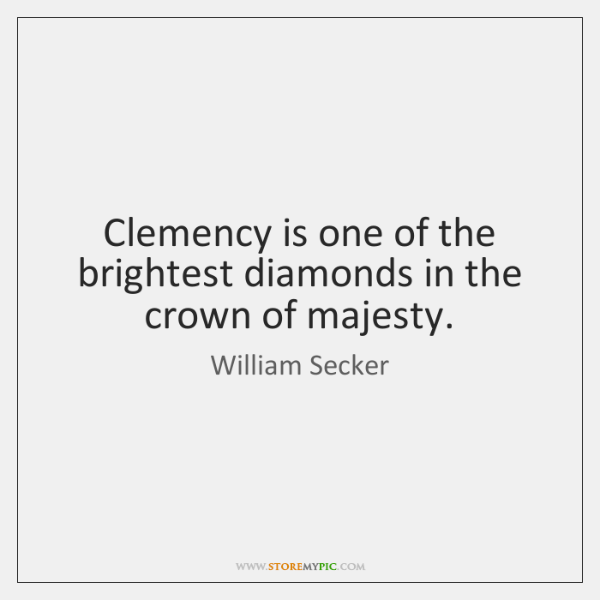 Clemency is one of the brightest diamonds in the crown of majesty.