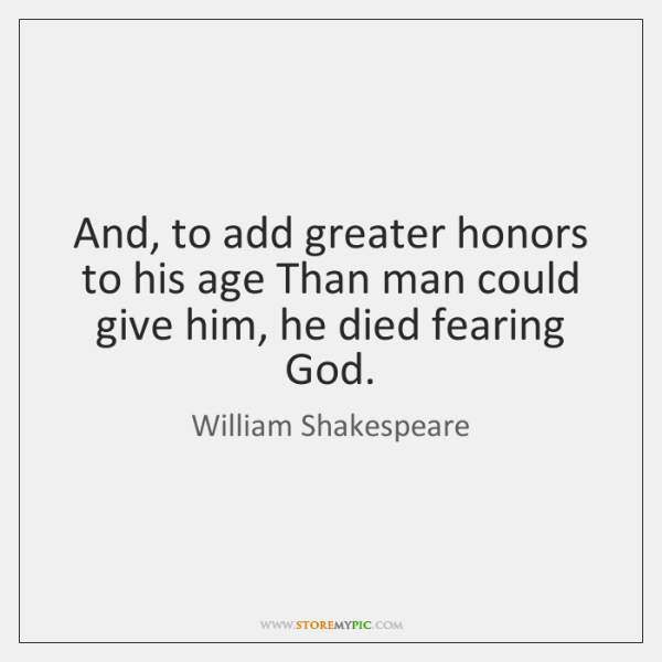 And, to add greater honors to his age Than man could give ...