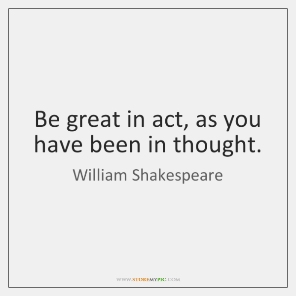 Be great in act, as you have been in thought.