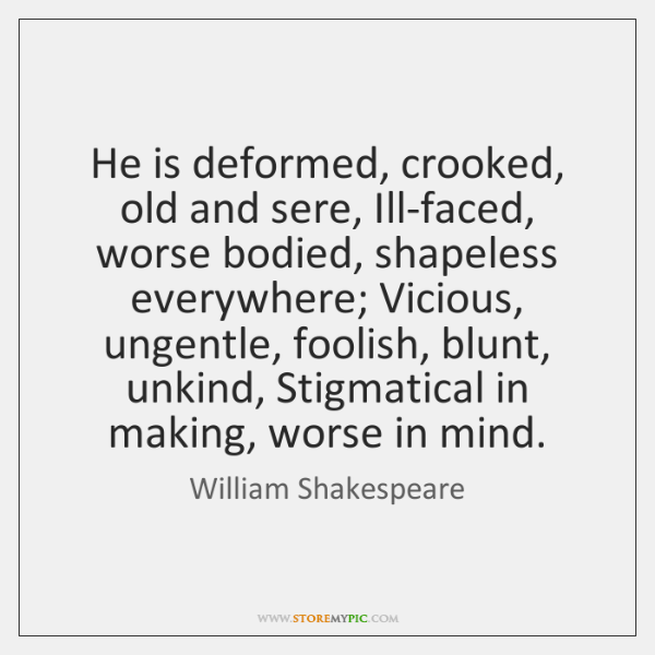 He is deformed, crooked, old and sere, Ill-faced, worse bodied, shapeless everywhere; ...