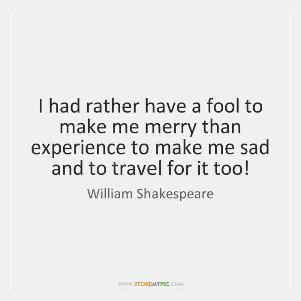 I had rather have a fool to make me merry than experience ...