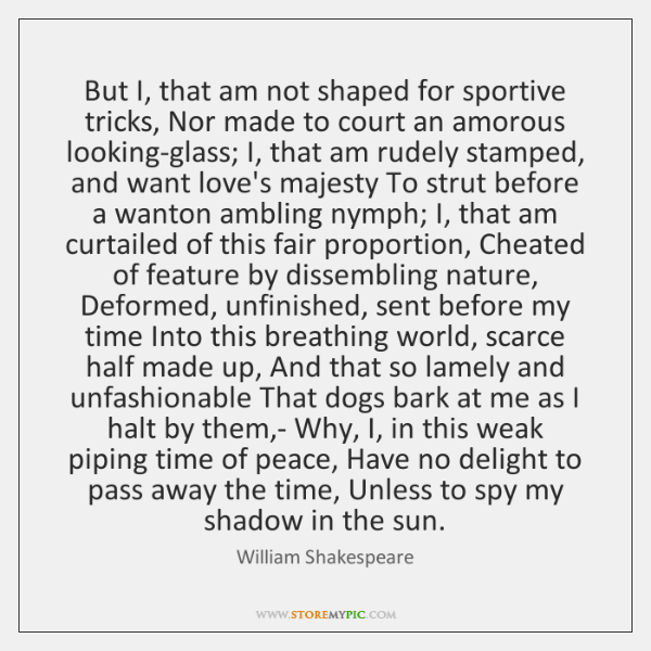 But I, that am not shaped for sportive tricks, Nor made to ...