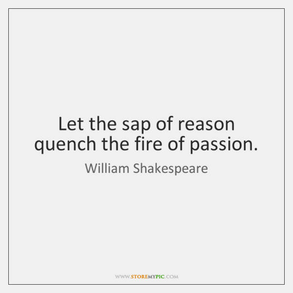 Let the sap of reason quench the fire of passion.