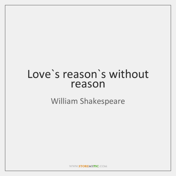Love`s reason`s without reason