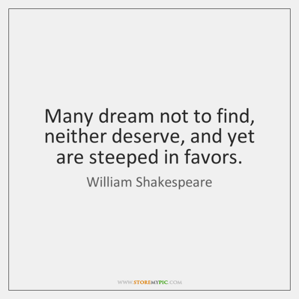 Many dream not to find, neither deserve, and yet are steeped in ...
