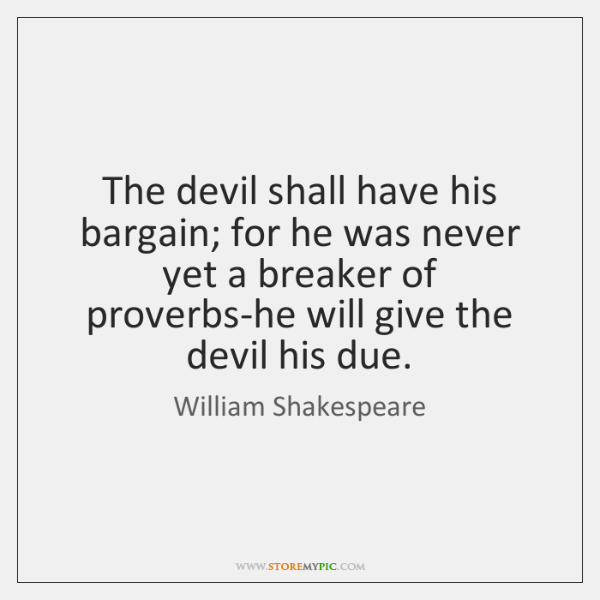 The devil shall have his bargain; for he was never yet a ...