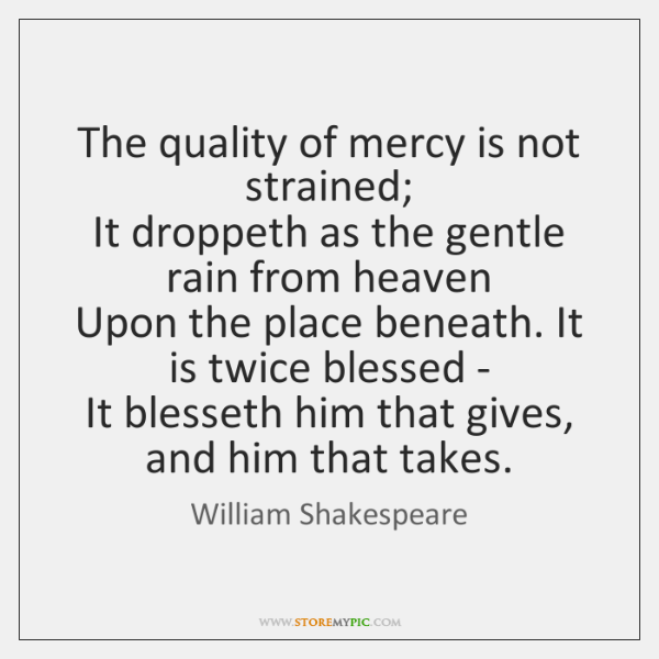 The quality of mercy is not strained;   It droppeth as the gentle ...