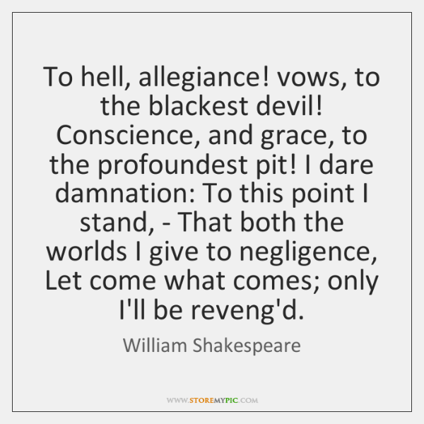 To hell, allegiance! vows, to the blackest devil! Conscience, and grace, to ...