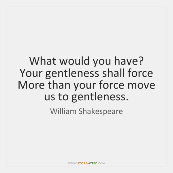 What would you have? Your gentleness shall force More than your force ...
