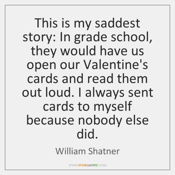 This is my saddest story: In grade school, they would have us ...