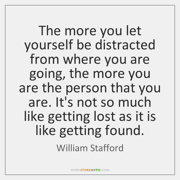 The more you let yourself be distracted from where you are going, ...