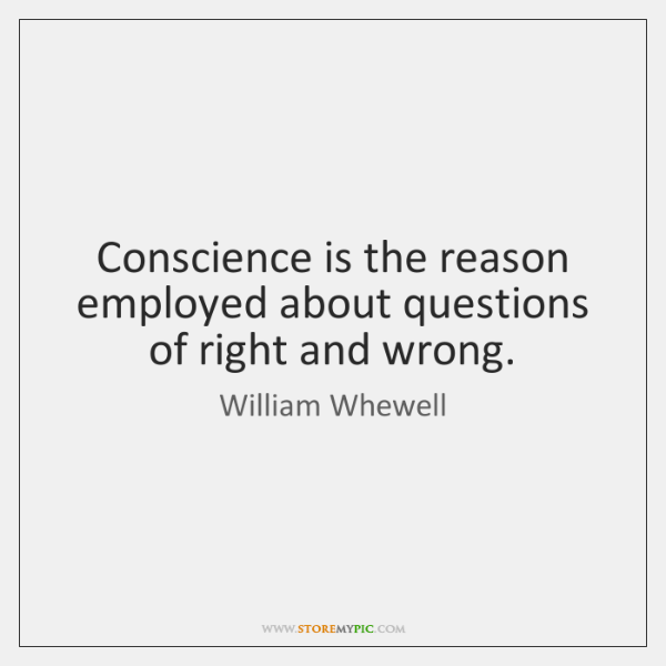 Conscience is the reason employed about questions of right and wrong.