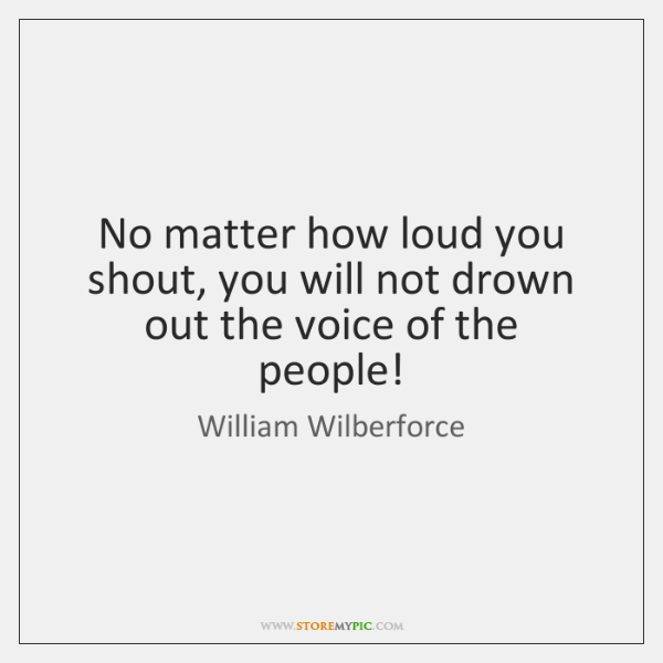 No matter how loud you shout, you will not drown out the ...