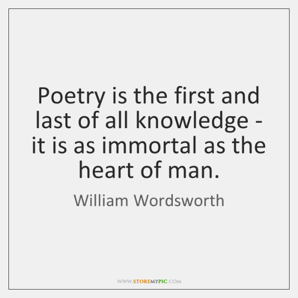 Poetry is the first and last of all knowledge - it is ...