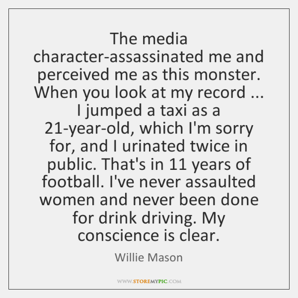 The media character-assassinated me and perceived me as this monster. When you ...