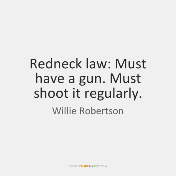 Redneck law: Must have a gun. Must shoot it regularly.