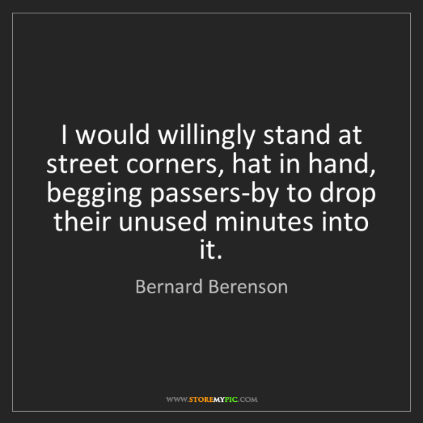 Bernard Berenson: I would willingly stand at street corners, hat in hand,...