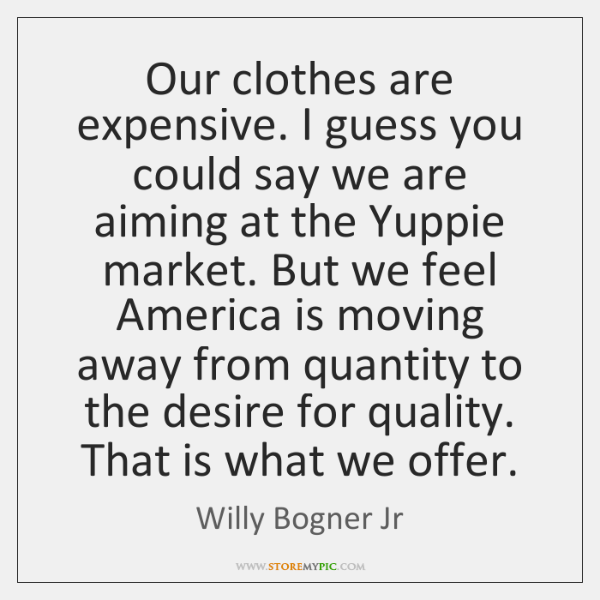 Our clothes are expensive. I guess you could say we are aiming ...