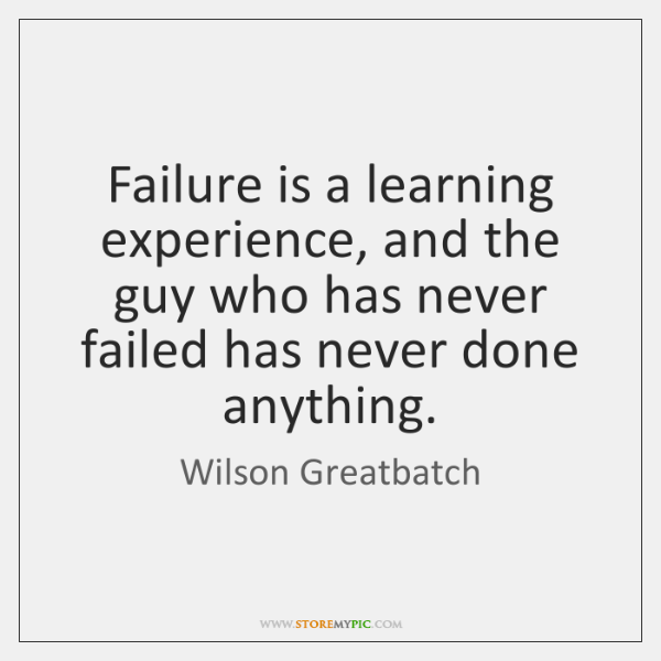 Failure is a learning experience, and the guy who has never failed ...