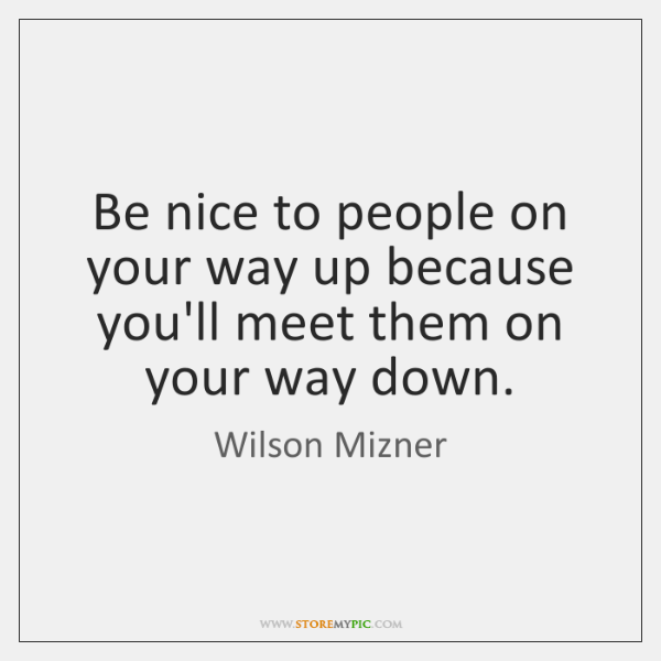 Be nice to people on your way up because you'll meet them ...