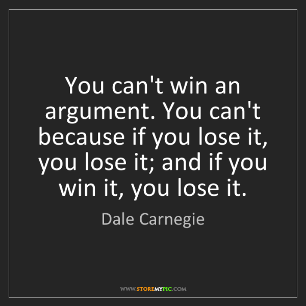 Dale Carnegie: You can't win an argument. You can't because if you lose...