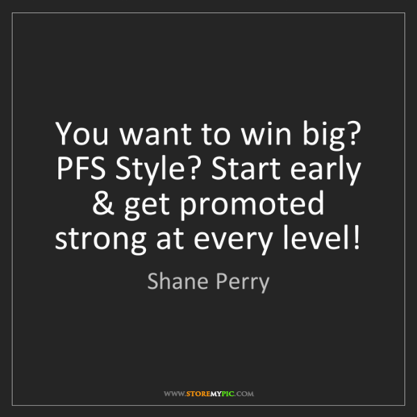 Shane Perry: You want to win big? PFS Style? Start early & get promoted...